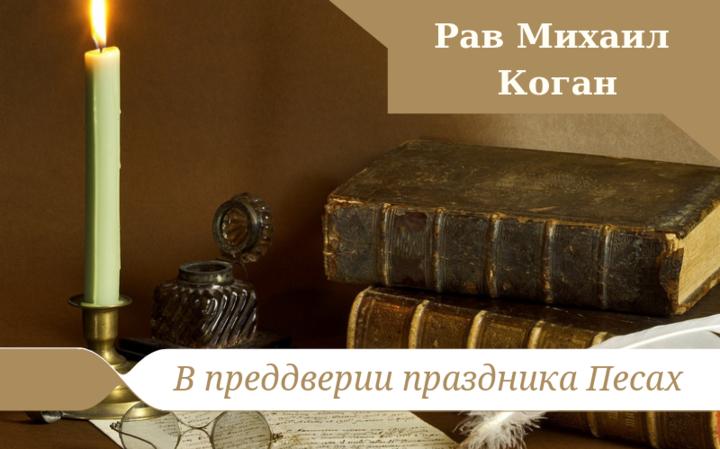В преддверии праздника Песах   Рав Михаил Коган