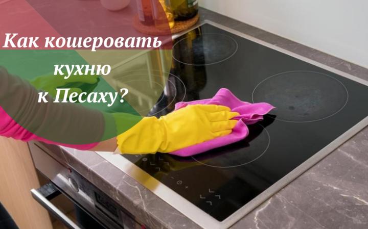 Проводник в еврейство: Как кошеровать кухню к Песаху?