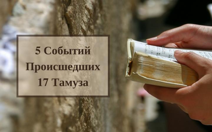 5 скорбных событий, произошедших 17 Тамуза с еврейским народом