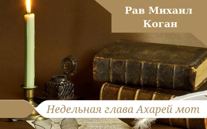 Комментарии к недельной главе Ахарей мот   Рав Михаил Коган