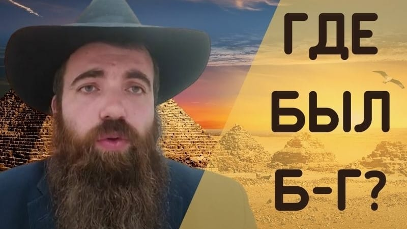 Глава Ваэра   Где был Б-г во время нашего страдания в Египетском рабстве?